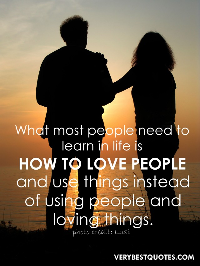 Love-Quotes-What-most-people-need-to-learn-in-life-is-how-to-love-people-and-use-things-instead-of-using-people-and-loving-things.-640x853
